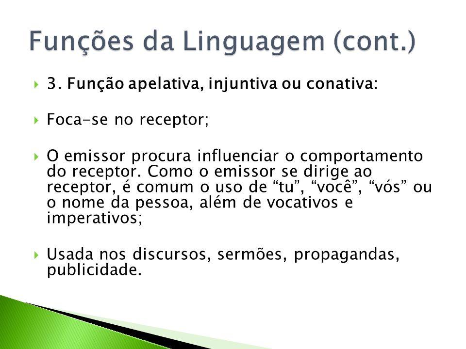 3. Função apelativa, injuntiva ou conativa: Foca-se no receptor; O emissor procura influenciar o comportamento do receptor. Como o emissor se dirige a