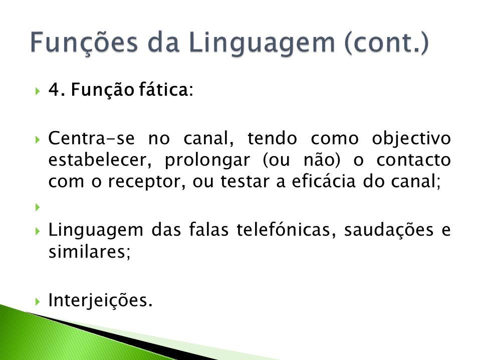 4. Função fática: Centra-se no canal, tendo como objectivo estabelecer, prolongar (ou não) o contacto com o receptor, ou testar a eficácia do canal; L