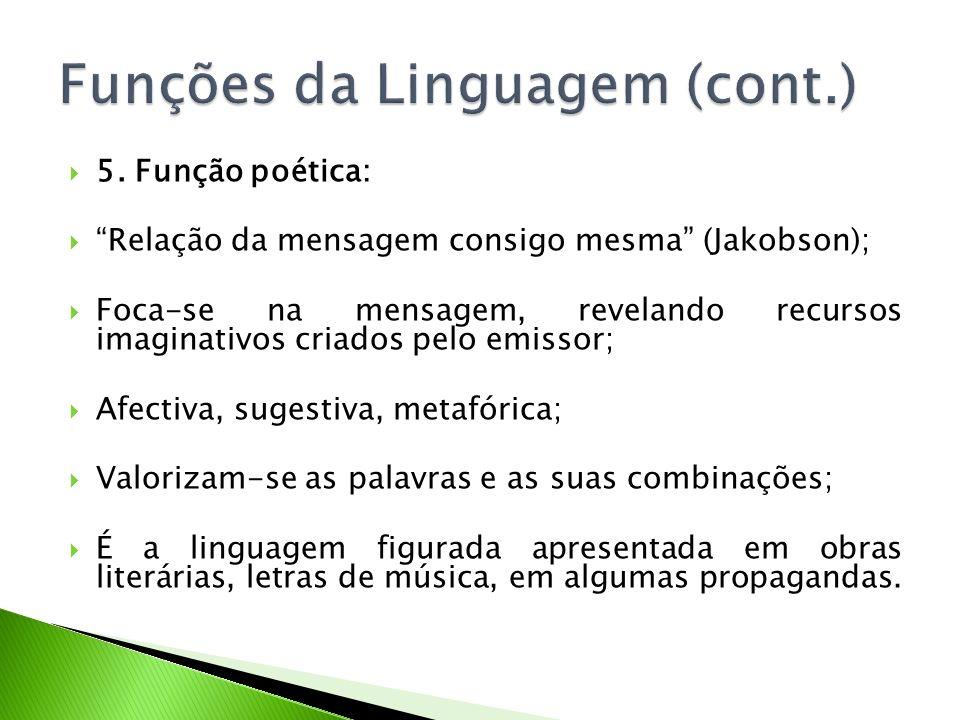 5. Função poética: Relação da mensagem consigo mesma (Jakobson); Foca-se na mensagem, revelando recursos imaginativos criados pelo emissor; Afectiva,