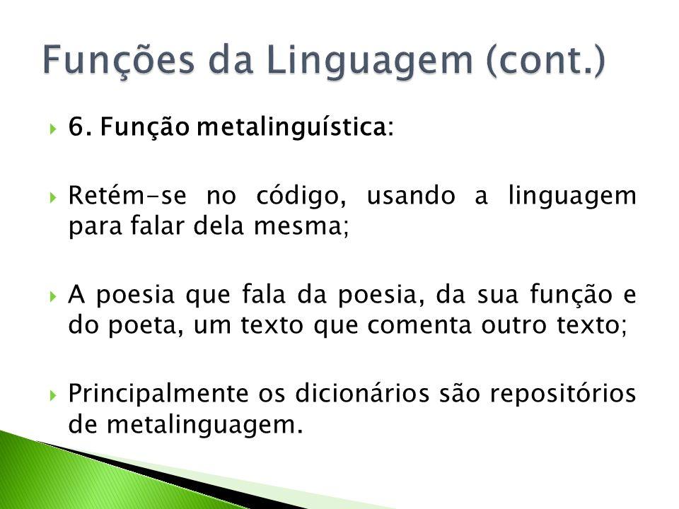 6. Função metalinguística: Retém-se no código, usando a linguagem para falar dela mesma; A poesia que fala da poesia, da sua função e do poeta, um tex