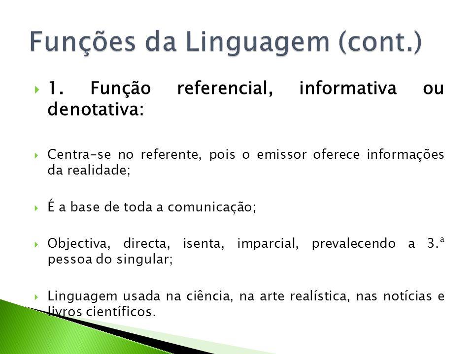 1. Função referencial, informativa ou denotativa: Centra-se no referente, pois o emissor oferece informações da realidade; É a base de toda a comunica