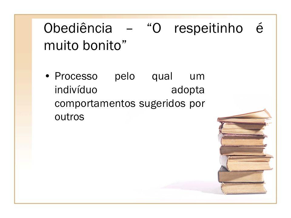 Obediência – O respeitinho é muito bonito Processo pelo qual um indivíduo adopta comportamentos sugeridos por outros