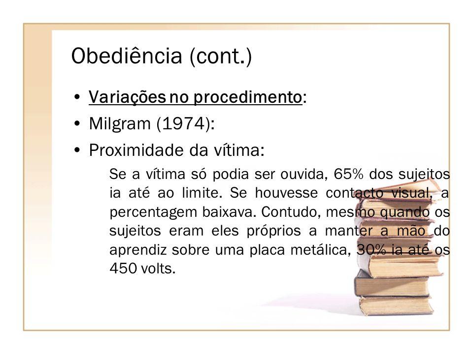 Obediência (cont.) Variações no procedimento: Milgram (1974): Proximidade da vítima: Se a vítima só podia ser ouvida, 65% dos sujeitos ia até ao limit
