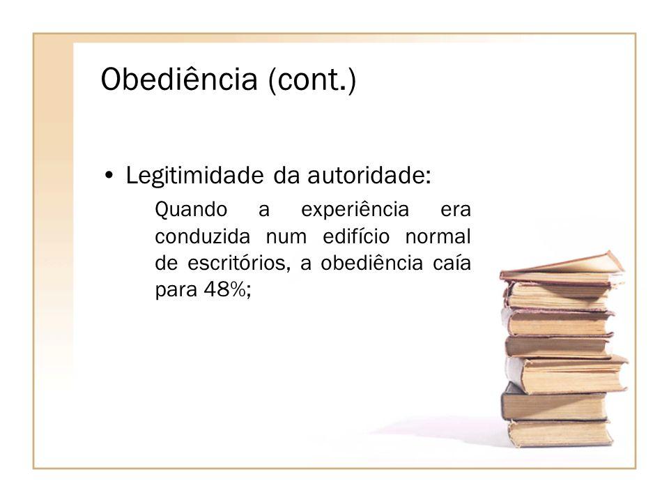 Obediência (cont.) Legitimidade da autoridade: Quando a experiência era conduzida num edifício normal de escritórios, a obediência caía para 48%;