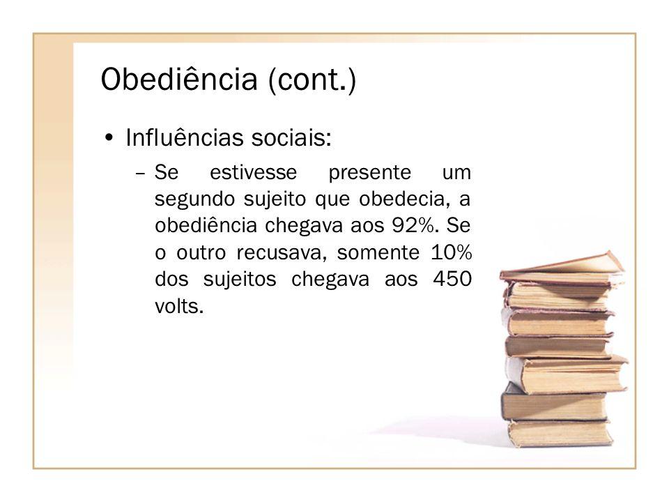 Obediência (cont.) Influências sociais: –Se estivesse presente um segundo sujeito que obedecia, a obediência chegava aos 92%. Se o outro recusava, som