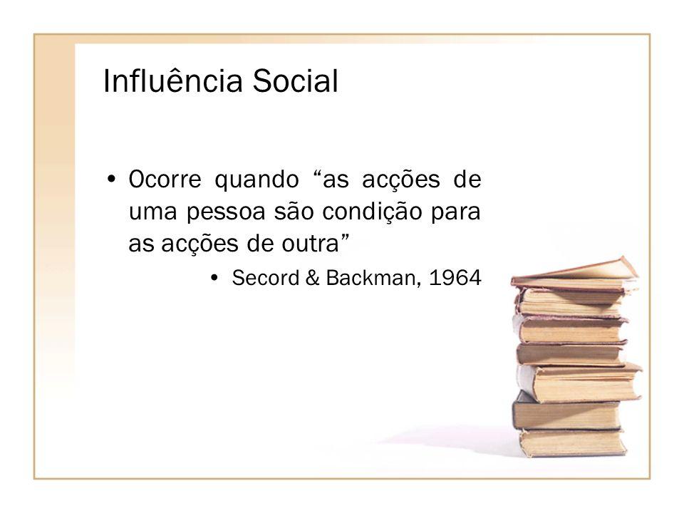Influência Social Ocorre quando as acções de uma pessoa são condição para as acções de outra Secord & Backman, 1964