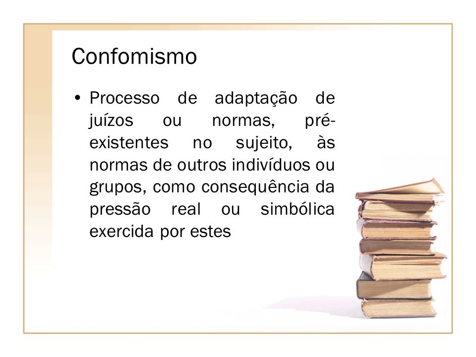 Confomismo Processo de adaptação de juízos ou normas, pré- existentes no sujeito, às normas de outros indivíduos ou grupos, como consequência da press