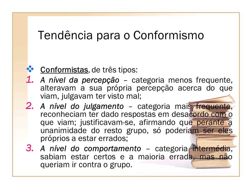 Tendência para o Conformismo Conformistas, de três tipos: 1. A nível da percepção – categoria menos frequente, alteravam a sua própria percepção acerc