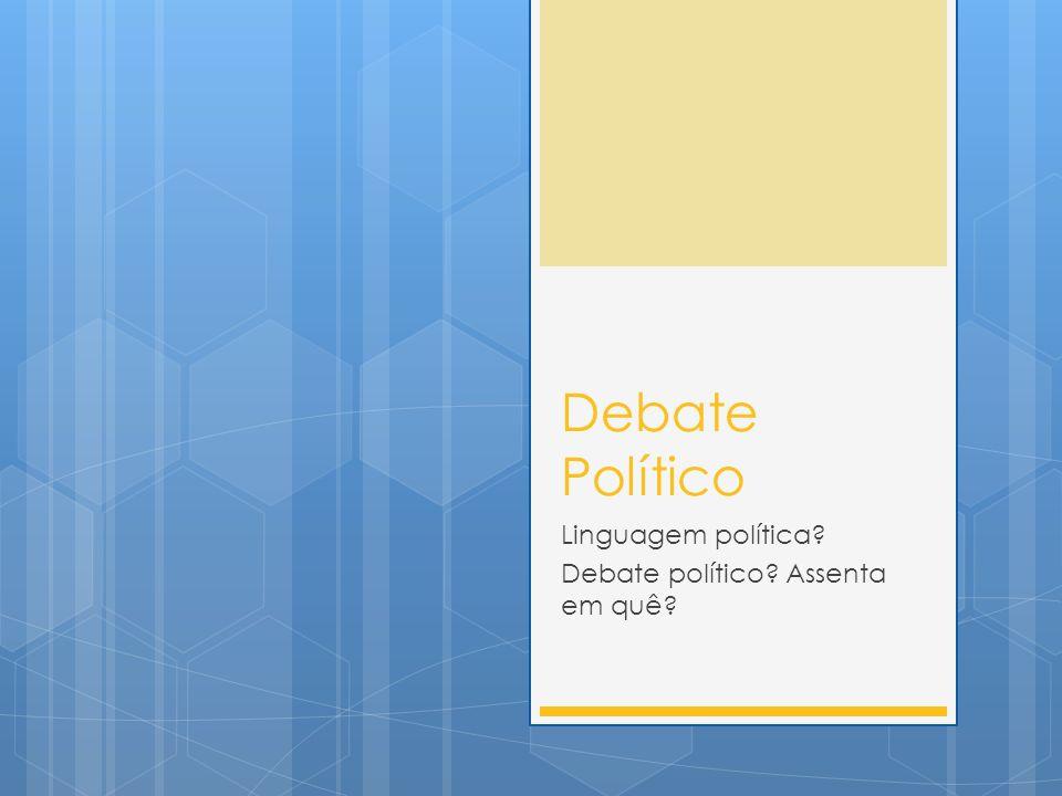 Debate Político Linguagem política? Debate político? Assenta em quê?