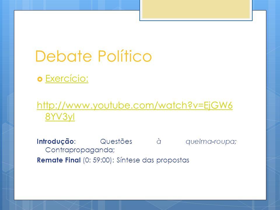 Debate Político Exercício: http://www.youtube.com/watch?v=EjGW6 8YV3yI Introdução : Questões à queima-roupa; Contrapropaganda; Remate Final (0: 59:00)