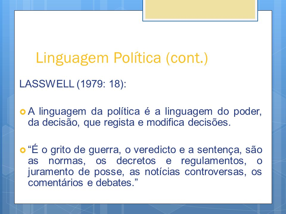 Linguagem Política (cont.) LASSWELL (1979: 18): A linguagem da política é a linguagem do poder, da decisão, que regista e modifica decisões. É o grito