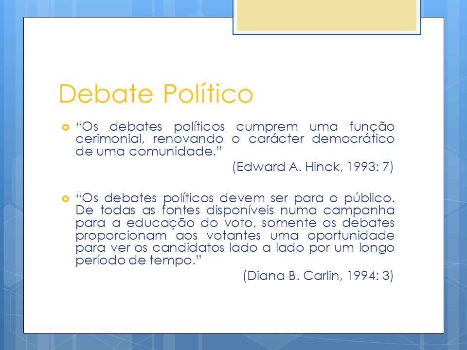 Debate Político Os debates políticos cumprem uma função cerimonial, renovando o carácter democrático de uma comunidade. (Edward A. Hinck, 1993: 7) Os