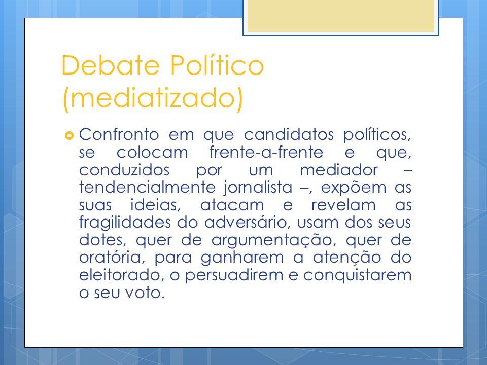 Debate Político (mediatizado) Confronto em que candidatos políticos, se colocam frente-a-frente e que, conduzidos por um mediador – tendencialmente jo