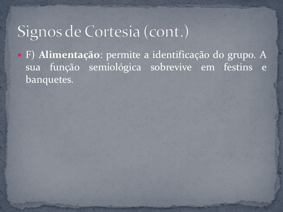 F) Alimentação: permite a identificação do grupo. A sua função semiológica sobrevive em festins e banquetes.