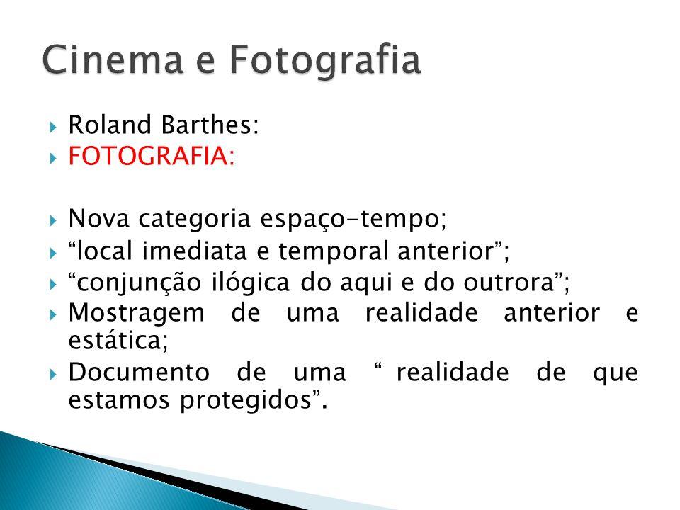 Roland Barthes: FOTOGRAFIA: Nova categoria espaço-tempo; local imediata e temporal anterior; conjunção ilógica do aqui e do outrora; Mostragem de uma