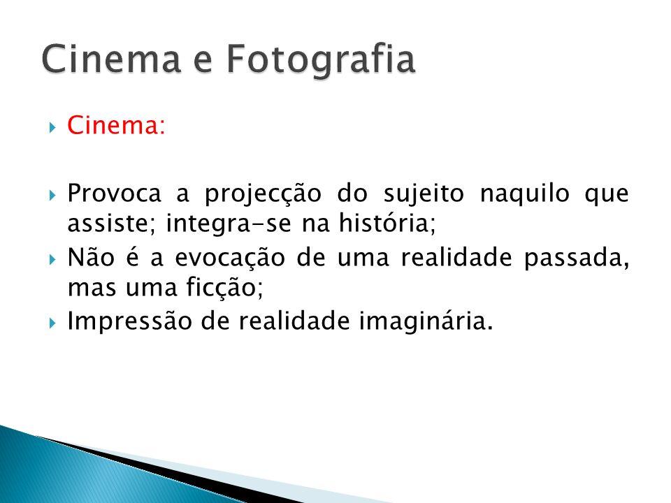 Cinema: Provoca a projecção do sujeito naquilo que assiste; integra-se na história; Não é a evocação de uma realidade passada, mas uma ficção; Impress