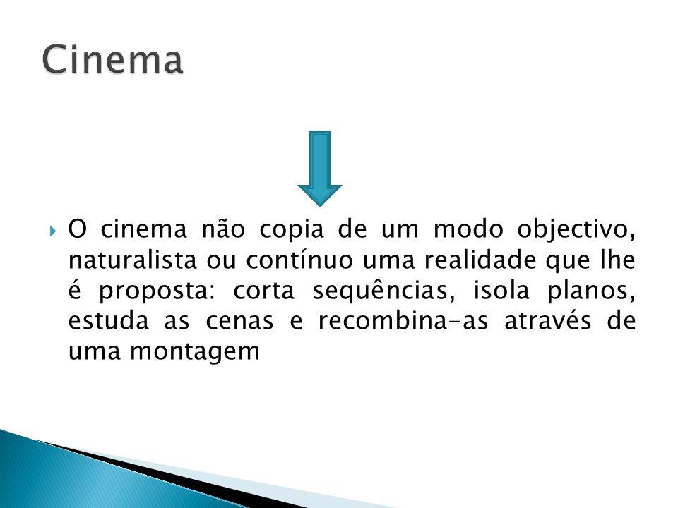 O cinema não copia de um modo objectivo, naturalista ou contínuo uma realidade que lhe é proposta: corta sequências, isola planos, estuda as cenas e r