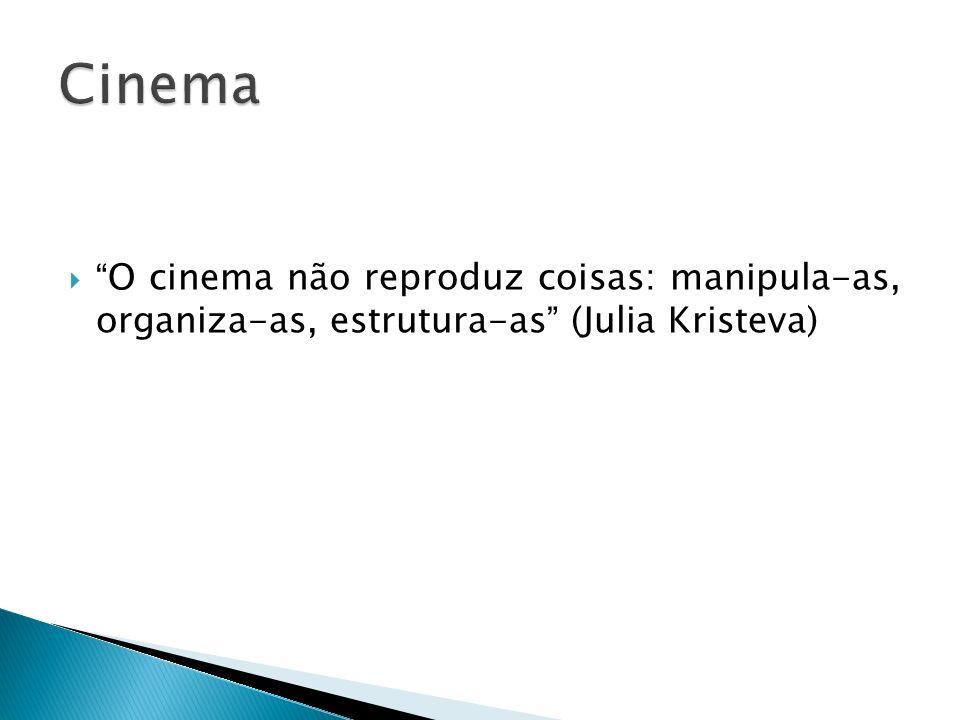 O cinema não reproduz coisas: manipula-as, organiza-as, estrutura-as (Julia Kristeva)