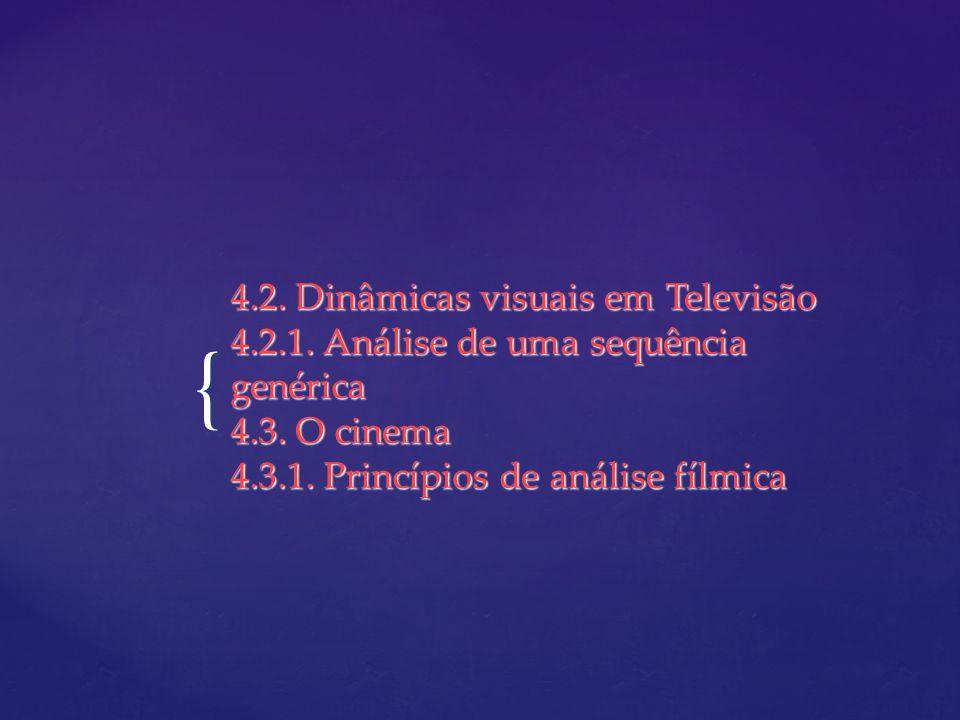 { 4.2. Dinâmicas visuais em Televisão 4.2.1. Análise de uma sequência genérica 4.3. O cinema 4.3.1. Princípios de análise fílmica