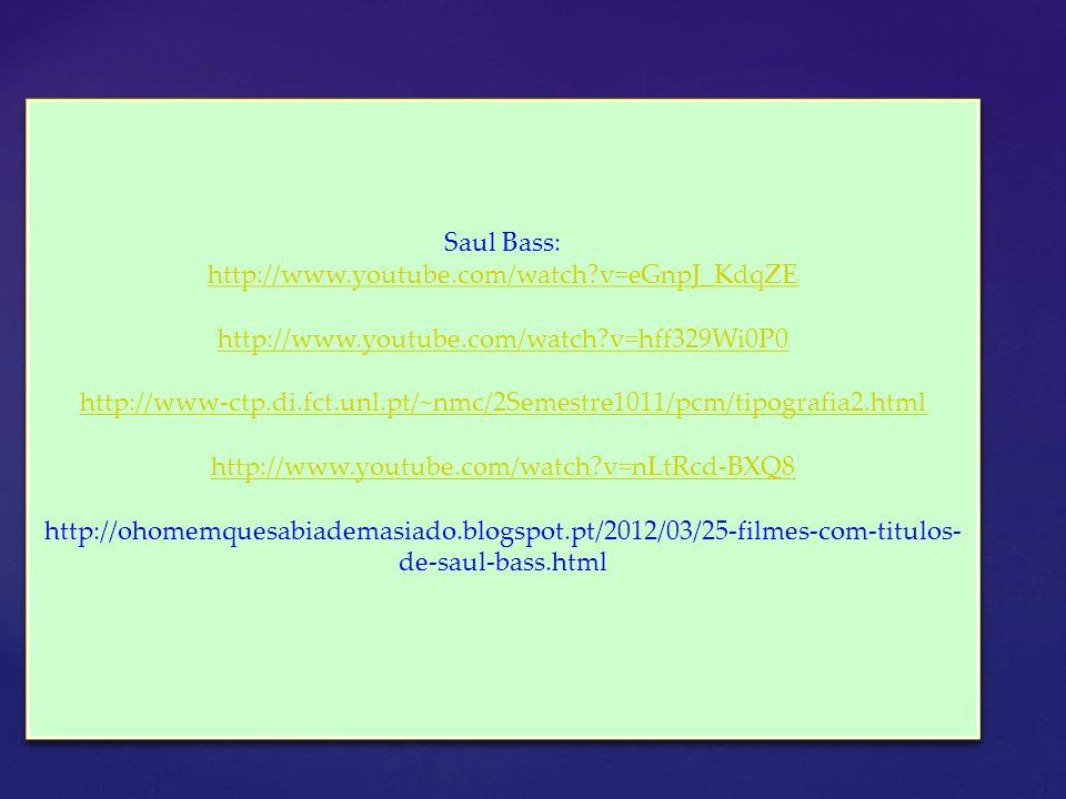 Saul Bass: http://www.youtube.com/watch?v=eGnpJ_KdqZE http://www.youtube.com/watch?v=hff329Wi0P0 http://www-ctp.di.fct.unl.pt/~nmc/2Semestre1011/pcm/t