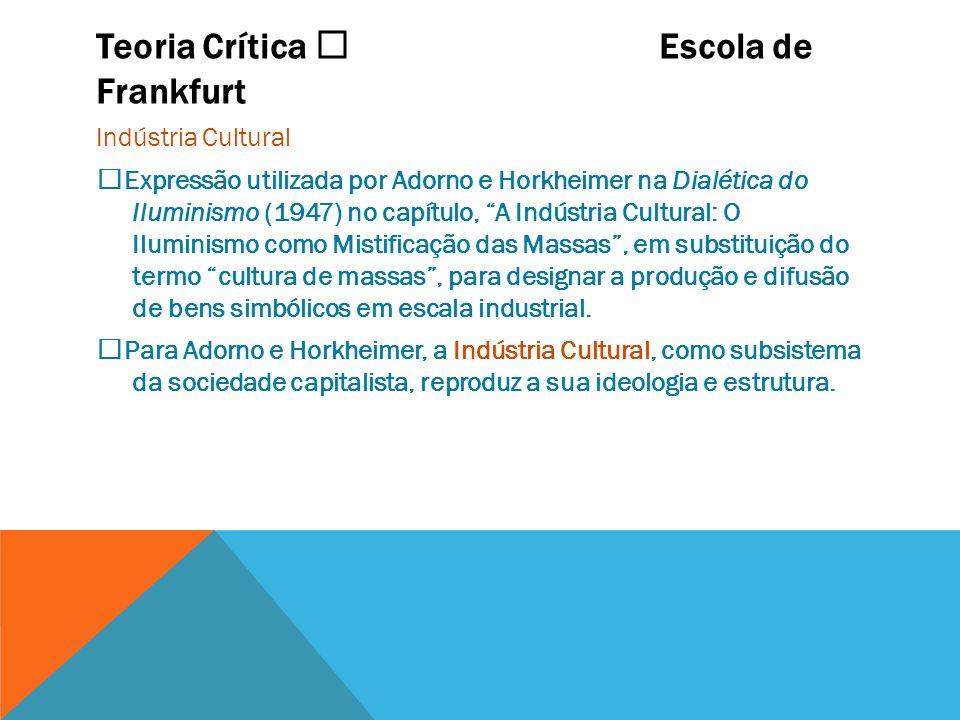 Teoria Crítica Escola de Frankfurt Indústria Cultural Expressão utilizada por Adorno e Horkheimer na Dialética do Iluminismo (1947) no capítulo, A Ind