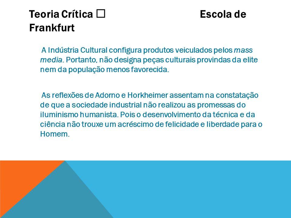 Teoria Crítica Escola de Frankfurt A Indústria Cultural configura produtos veiculados pelos mass media. Portanto, não designa peças culturais provinda