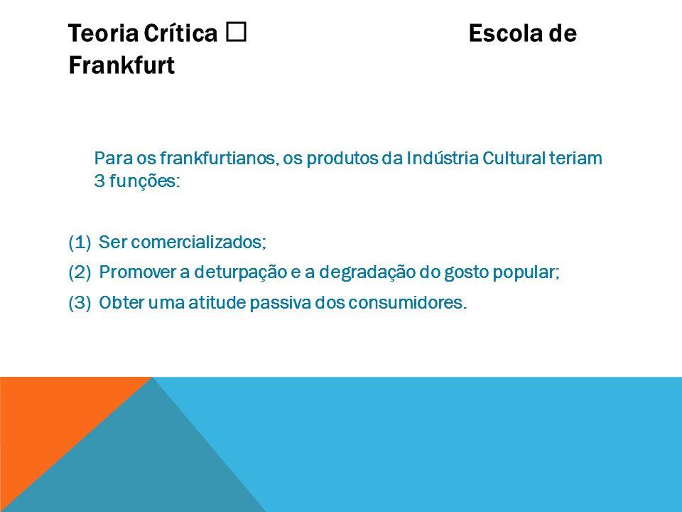 Teoria Crítica Escola de Frankfurt Para os frankfurtianos, os produtos da Indústria Cultural teriam 3 funções: (1) Ser comercializados; (2) Promover a