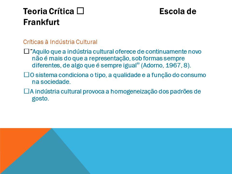 Teoria Crítica Escola de Frankfurt Críticas à Indústria Cultural Aquilo que a indústria cultural oferece de continuamente novo não é mais do que a rep