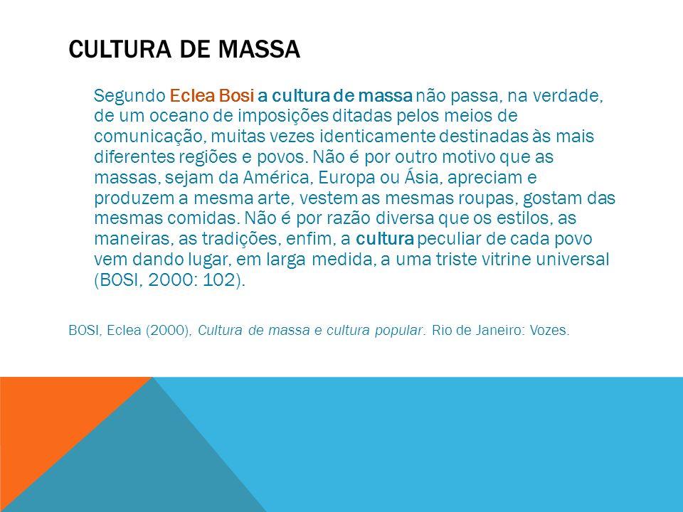 CULTURA DE MASSA Segundo Eclea Bosi a cultura de massa não passa, na verdade, de um oceano de imposições ditadas pelos meios de comunicação, muitas ve