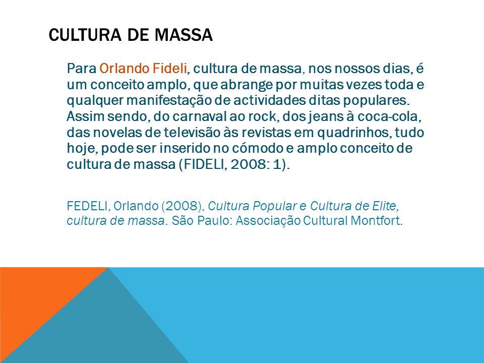 CULTURA DE MASSA Para Orlando Fideli, cultura de massa, nos nossos dias, é um conceito amplo, que abrange por muitas vezes toda e qualquer manifestaçã
