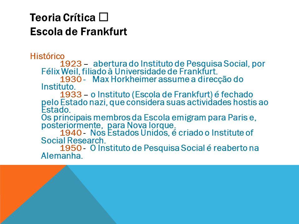 Teoria Crítica Escola de Frankfurt Histórico 1923 – abertura do Instituto de Pesquisa Social, por Félix Weil, filiado à Universidade de Frankfurt. 193