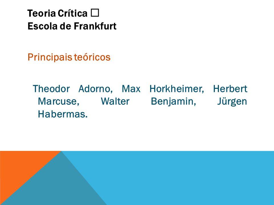 Teoria Crítica Escola de Frankfurt Principais teóricos Theodor Adorno, Max Horkheimer, Herbert Marcuse, Walter Benjamin, Jürgen Habermas.