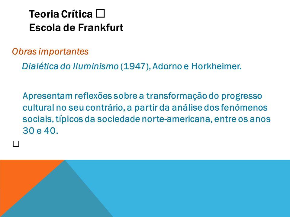 Teoria Crítica Escola de Frankfurt Obras importantes Dialética do Iluminismo (1947), Adorno e Horkheimer. Apresentam reflexões sobre a transformação d