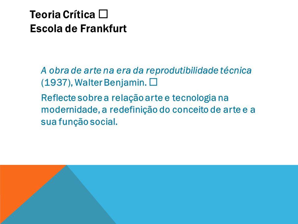 Teoria Crítica Escola de Frankfurt A obra de arte na era da reprodutibilidade técnica (1937), Walter Benjamin. Reflecte sobre a relação arte e tecnolo