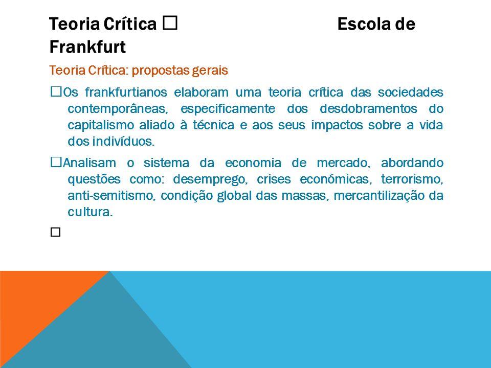 Teoria Crítica Escola de Frankfurt Teoria Crítica: propostas gerais Os frankfurtianos elaboram uma teoria crítica das sociedades contemporâneas, espec