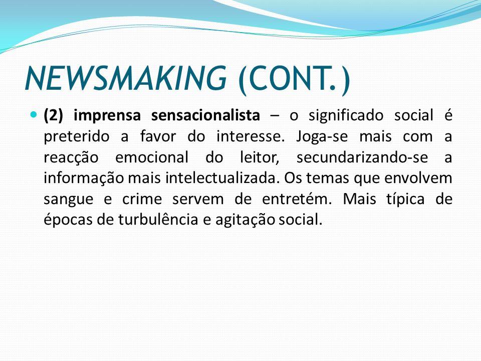 NEWSMAKING (CONT.) (2) imprensa sensacionalista – o significado social é preterido a favor do interesse. Joga-se mais com a reacção emocional do leito