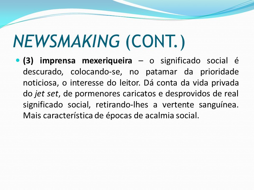 NEWSMAKING (CONT.) (3) imprensa mexeriqueira – o significado social é descurado, colocando-se, no patamar da prioridade noticiosa, o interesse do leit