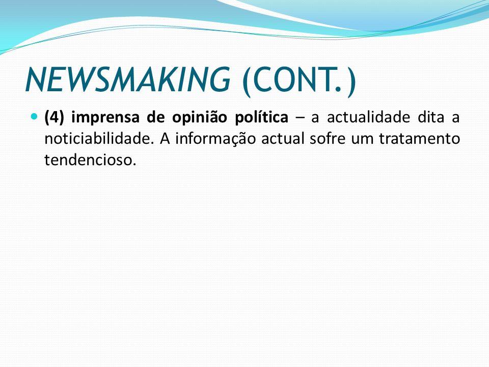 NEWSMAKING (CONT.) (4) imprensa de opinião política – a actualidade dita a noticiabilidade. A informação actual sofre um tratamento tendencioso.