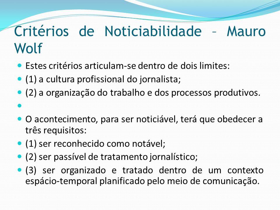 Critérios de Noticiabilidade – Mauro Wolf Estes critérios articulam-se dentro de dois limites: (1) a cultura profissional do jornalista; (2) a organiz