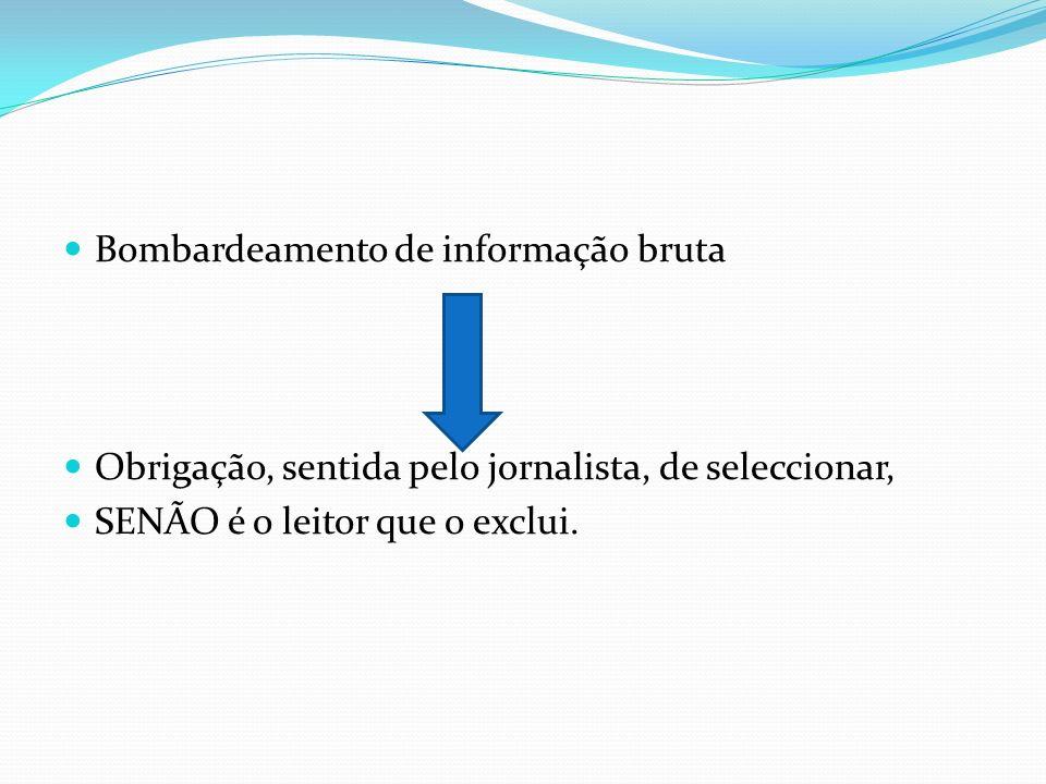 Bombardeamento de informação bruta Obrigação, sentida pelo jornalista, de seleccionar, SENÃO é o leitor que o exclui.