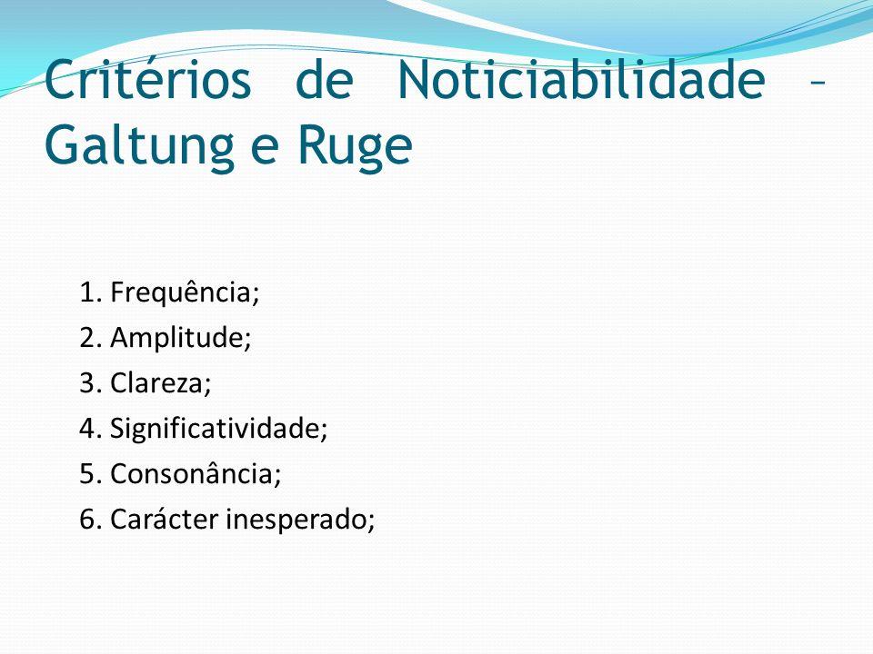 Critérios de Noticiabilidade – Galtung e Ruge 1. Frequência; 2. Amplitude; 3. Clareza; 4. Significatividade; 5. Consonância; 6. Carácter inesperado;