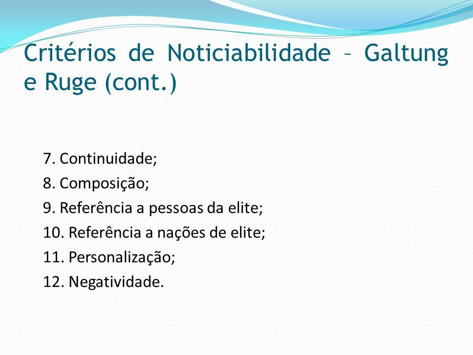 Critérios de Noticiabilidade – Galtung e Ruge (cont.) 7. Continuidade; 8. Composição; 9. Referência a pessoas da elite; 10. Referência a nações de eli