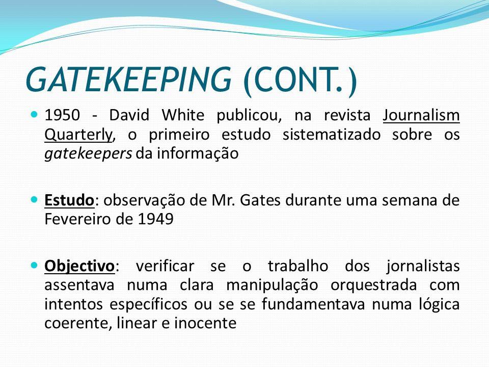 GATEKEEPING (CONT.) 1950 - David White publicou, na revista Journalism Quarterly, o primeiro estudo sistematizado sobre os gatekeepers da informação E