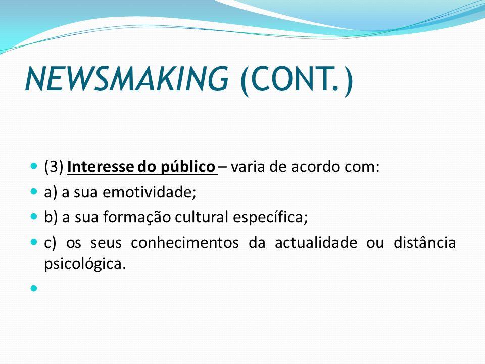 NEWSMAKING (CONT.) (3) Interesse do público – varia de acordo com: a) a sua emotividade; b) a sua formação cultural específica; c) os seus conheciment