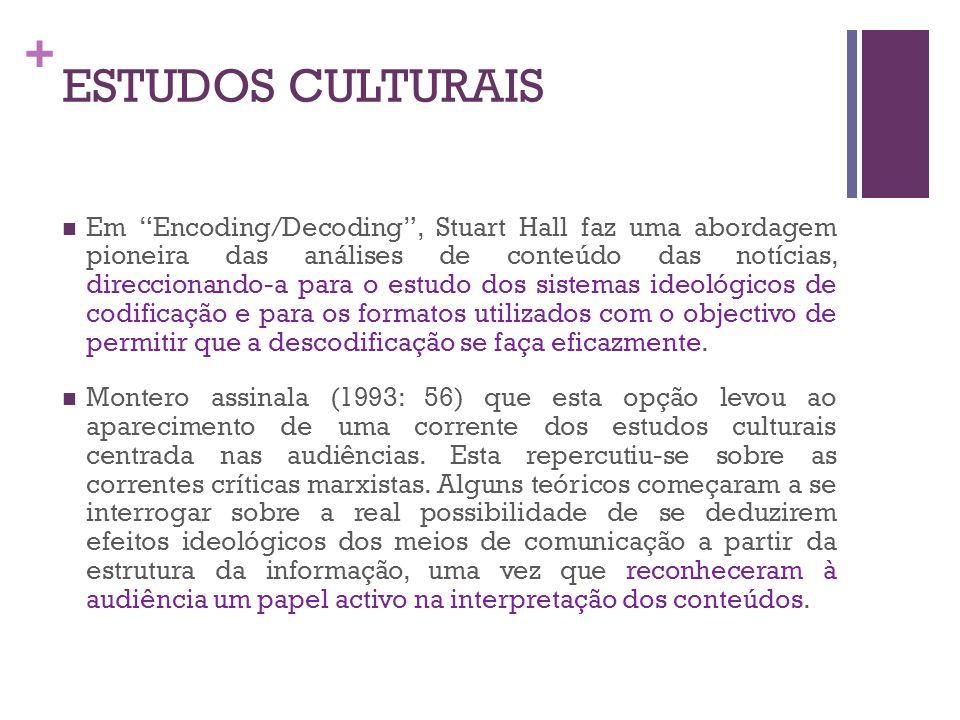 + ESTUDOS CULTURAIS Em Encoding/Decoding, Stuart Hall faz uma abordagem pioneira das análises de conteúdo das notícias, direccionando-a para o estudo