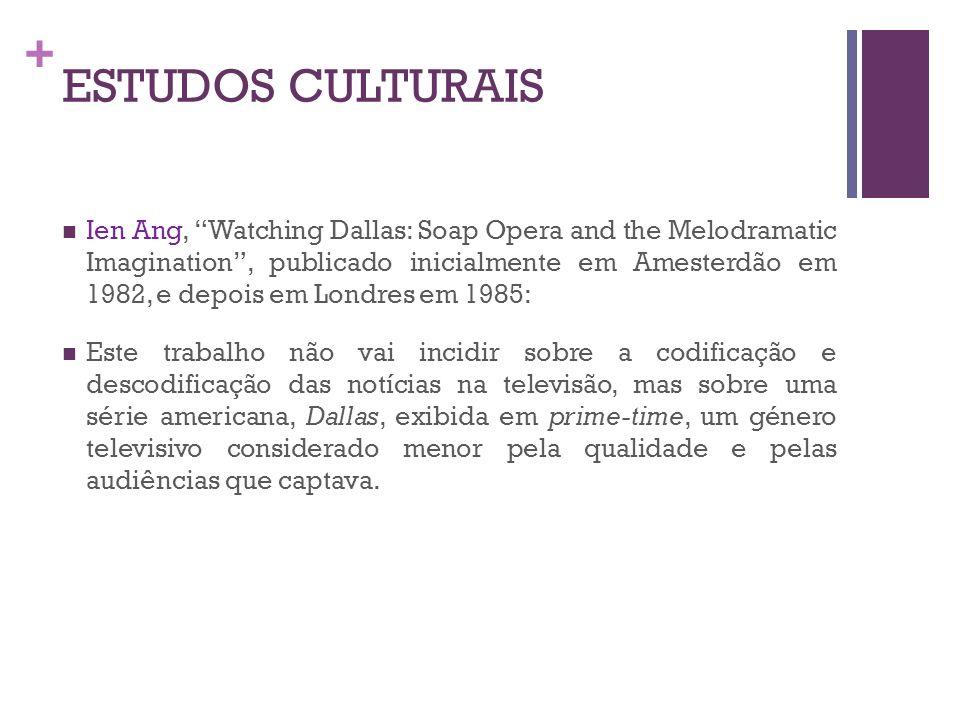 + ESTUDOS CULTURAIS Ien Ang, Watching Dallas: Soap Opera and the Melodramatic Imagination, publicado inicialmente em Amesterdão em 1982, e depois em L