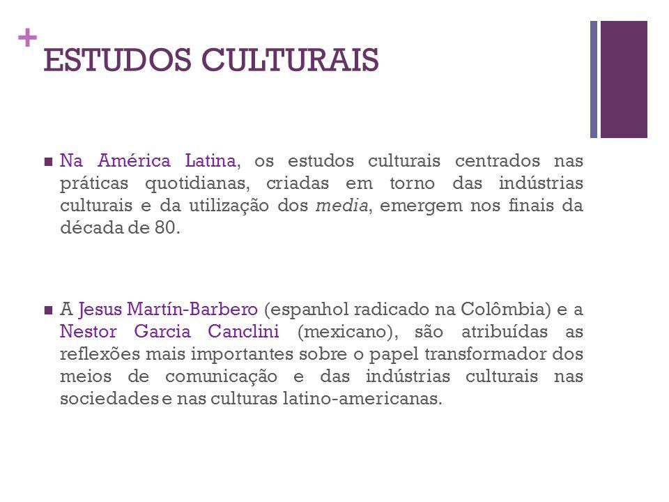 + ESTUDOS CULTURAIS Na América Latina, os estudos culturais centrados nas práticas quotidianas, criadas em torno das indústrias culturais e da utiliza
