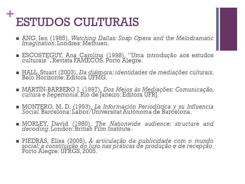 + ESTUDOS CULTURAIS ANG, Ien (1985), Watching Dallas: Soap Opera and the Melodramatic Imagination. Londres: Methuen. ESCOSTEGUY, Ana Carolina (1998),