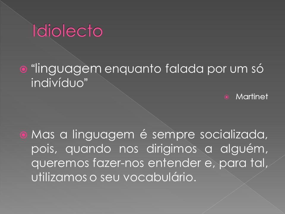 linguagem enquanto falada por um só indivíduo Martinet Mas a linguagem é sempre socializada, pois, quando nos dirigimos a alguém, queremos fazer-nos e