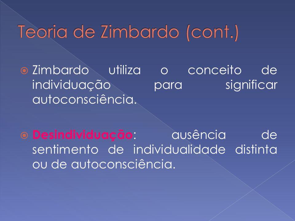 Zimbardo utiliza o conceito de individuação para significar autoconsciência. Desindividuação : ausência de sentimento de individualidade distinta ou d